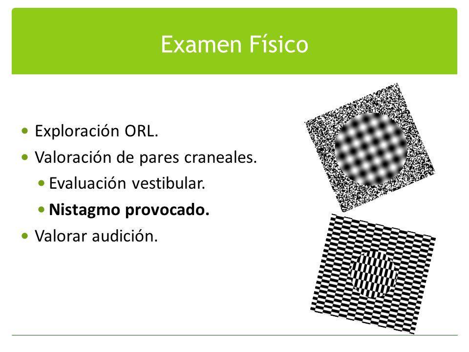 Examen Físico Exploración ORL. Valoración de pares craneales. Evaluación vestibular. Nistagmo provocado. Valorar audición.