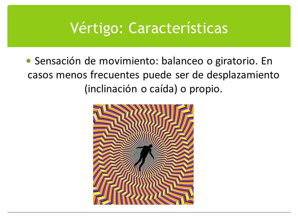 Vértigo: Características Sensación de movimiento: balanceo o giratorio. En casos menos frecuentes puede ser de desplazamiento (inclinación o caída) o