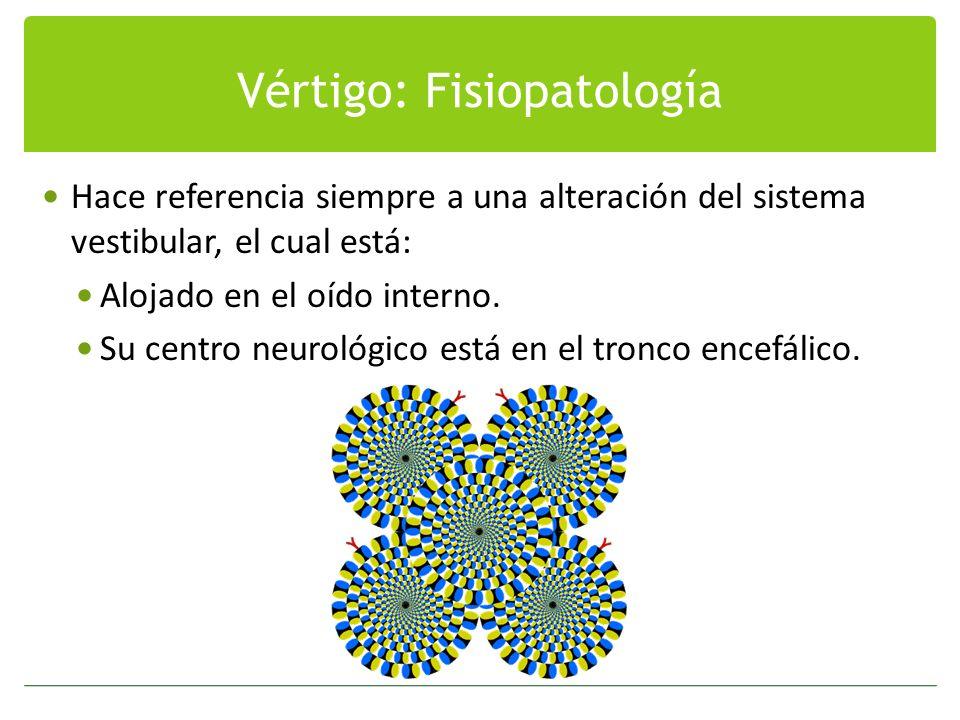 Vértigo: Fisiopatología Hace referencia siempre a una alteración del sistema vestibular, el cual está: Alojado en el oído interno. Su centro neurológi