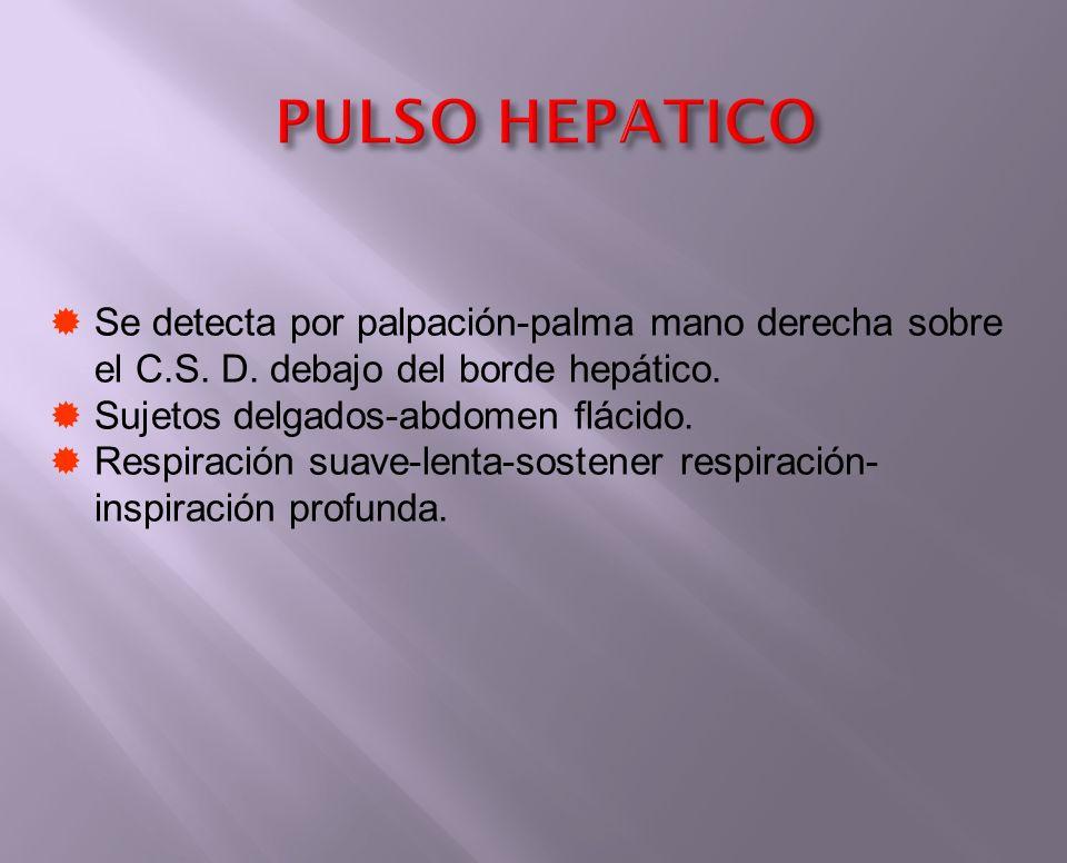 PULSO HEPATICO Se detecta por palpación-palma mano derecha sobre el C.S. D. debajo del borde hepático. Sujetos delgados-abdomen flácido. Respiración s