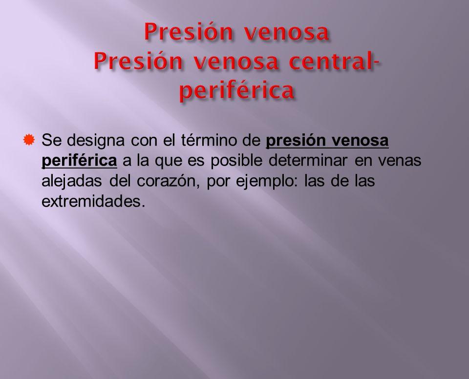 Presión venosa Presión venosa central- periférica Se designa con el término de presión venosa periférica a la que es posible determinar en venas aleja
