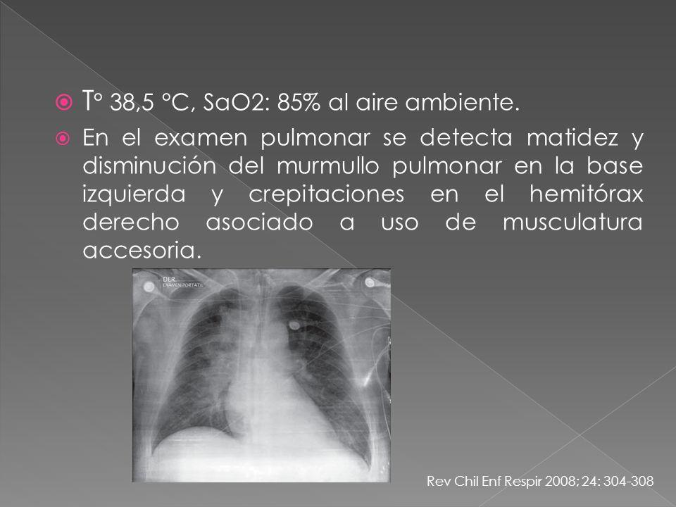 T ° 38,5 °C, SaO2: 85% al aire ambiente. En el examen pulmonar se detecta matidez y disminución del murmullo pulmonar en la base izquierda y crepitaci