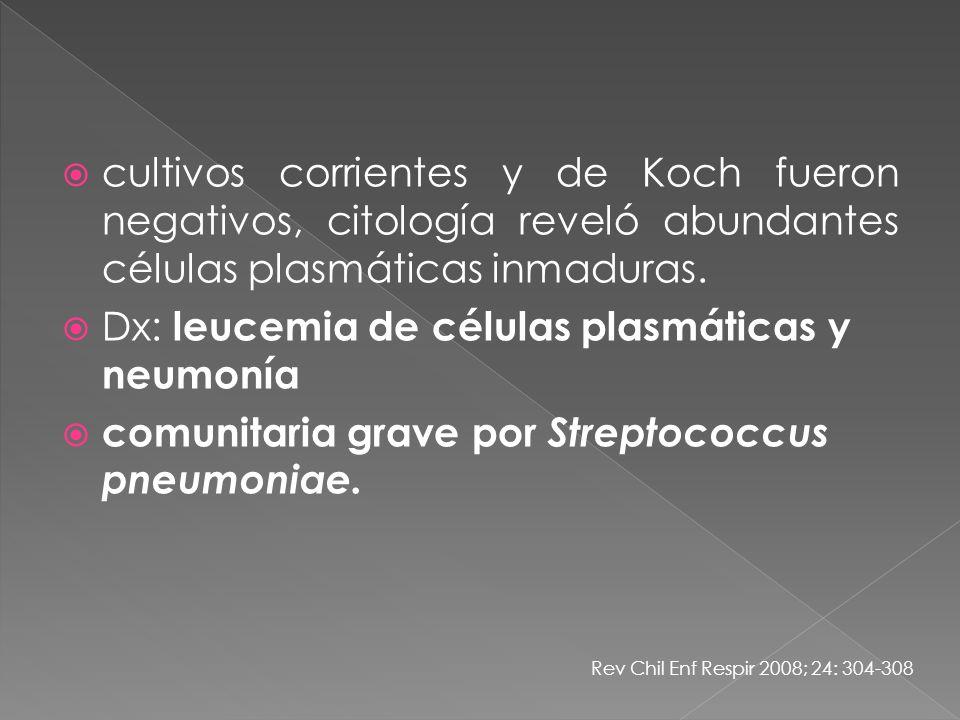 cultivos corrientes y de Koch fueron negativos, citología reveló abundantes células plasmáticas inmaduras. Dx: leucemia de células plasmáticas y neumo