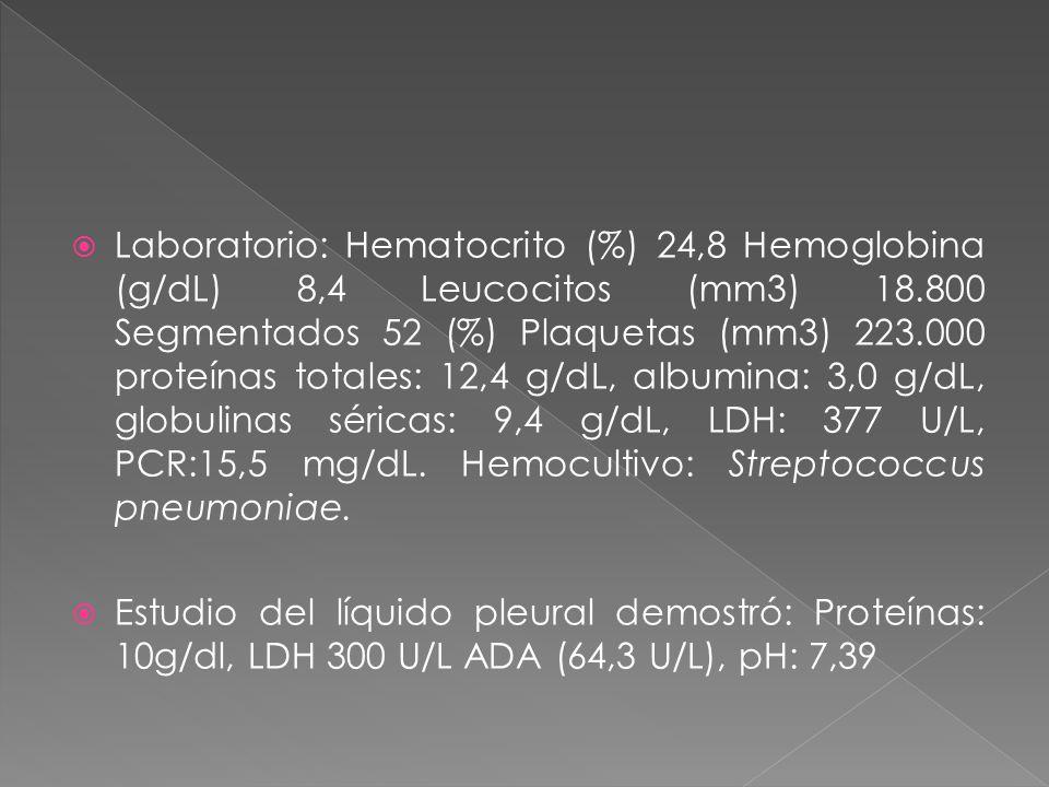 Laboratorio: Hematocrito (%) 24,8 Hemoglobina (g/dL) 8,4 Leucocitos (mm3) 18.800 Segmentados 52 (%) Plaquetas (mm3) 223.000 proteínas totales: 12,4 g/