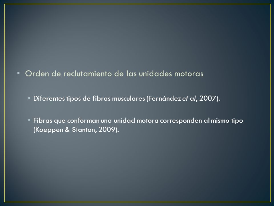Orden de reclutamiento de las unidades motoras Diferentes tipos de fibras musculares (Fernández et al, 2007). Fibras que conforman una unidad motora c