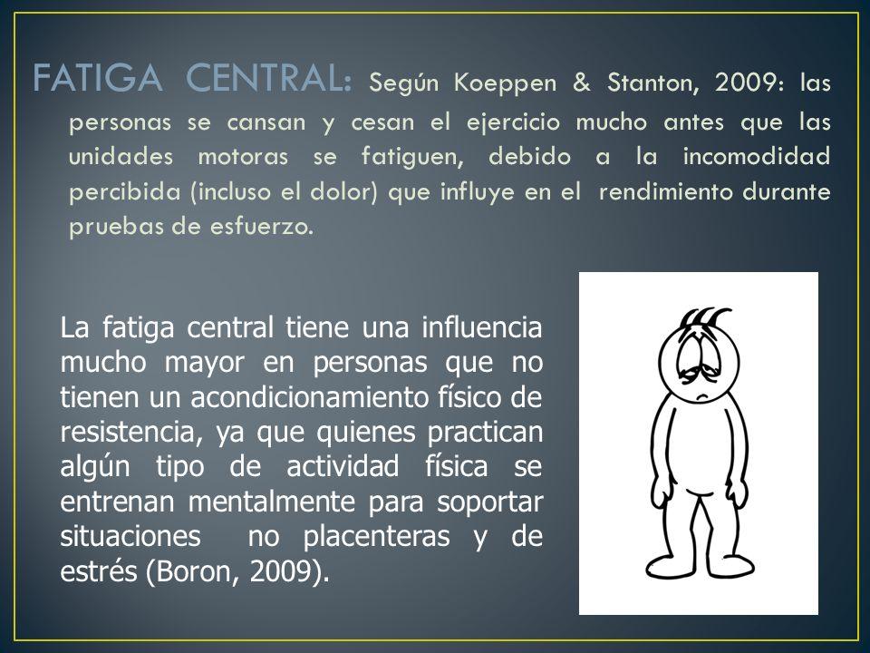 FATIGA CENTRAL: Según Koeppen & Stanton, 2009: las personas se cansan y cesan el ejercicio mucho antes que las unidades motoras se fatiguen, debido a