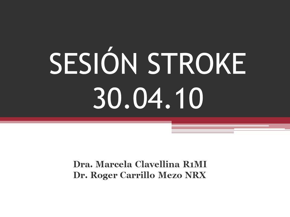 SESIÓN STROKE 30.04.10 Dra. Marcela Clavellina R1MI Dr. Roger Carrillo Mezo NRX