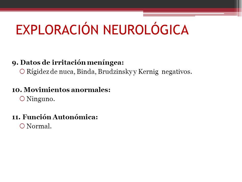 EXPLORACIÓN NEUROLÓGICA 9. Datos de irritación meníngea: Rígidez de nuca, Binda, Brudzinsky y Kernig negativos. 10. Movimientos anormales: Ninguno. 11