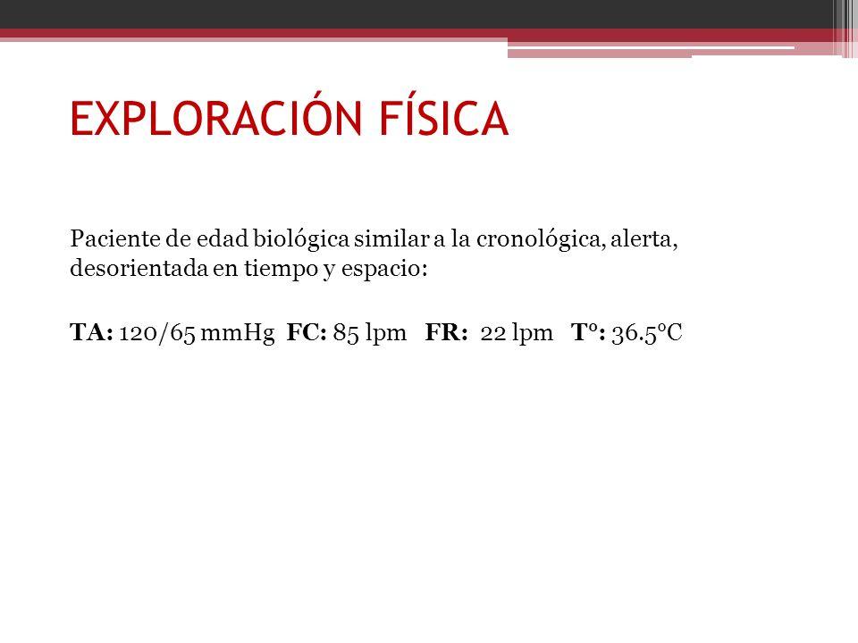 EXPLORACIÓN FÍSICA Paciente de edad biológica similar a la cronológica, alerta, desorientada en tiempo y espacio: TA: 120/65 mmHg FC: 85 lpm FR: 22 lp