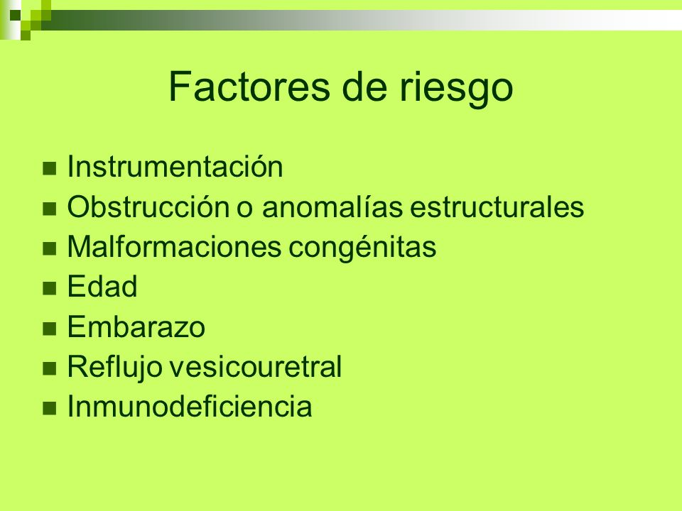 Factores de riesgo Instrumentación Obstrucción o anomalías estructurales Malformaciones congénitas Edad Embarazo Reflujo vesicouretral Inmunodeficienc