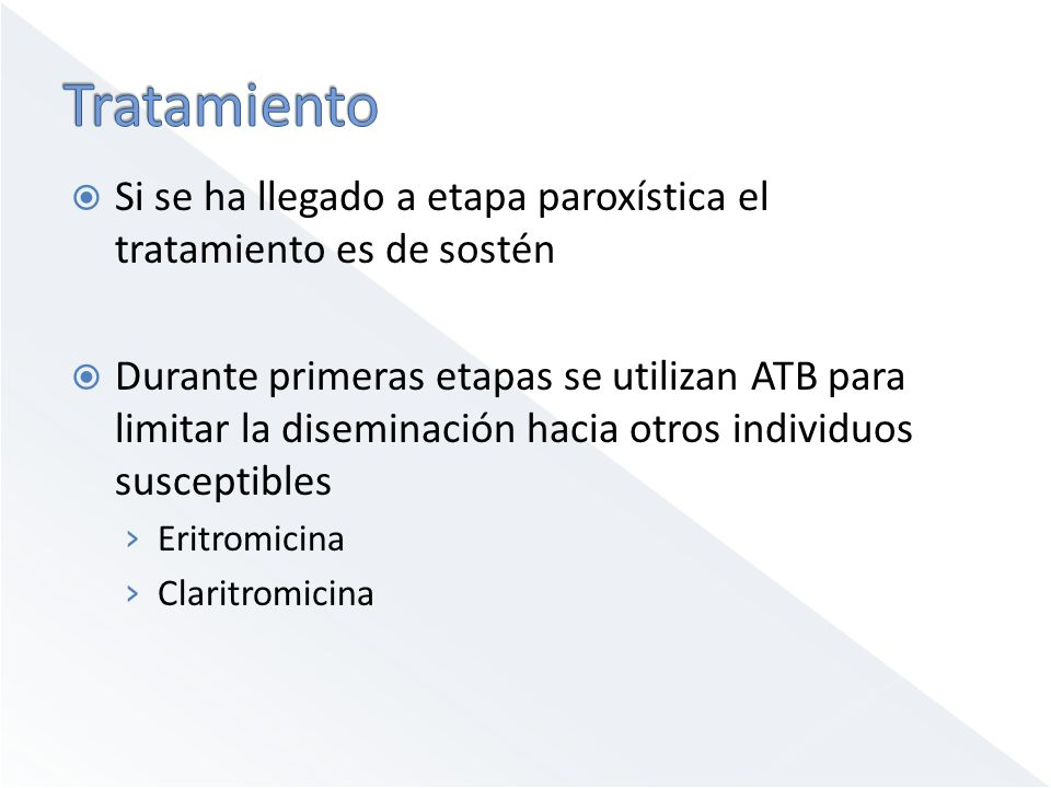 Si se ha llegado a etapa paroxística el tratamiento es de sostén Durante primeras etapas se utilizan ATB para limitar la diseminación hacia otros individuos susceptibles Eritromicina Claritromicina
