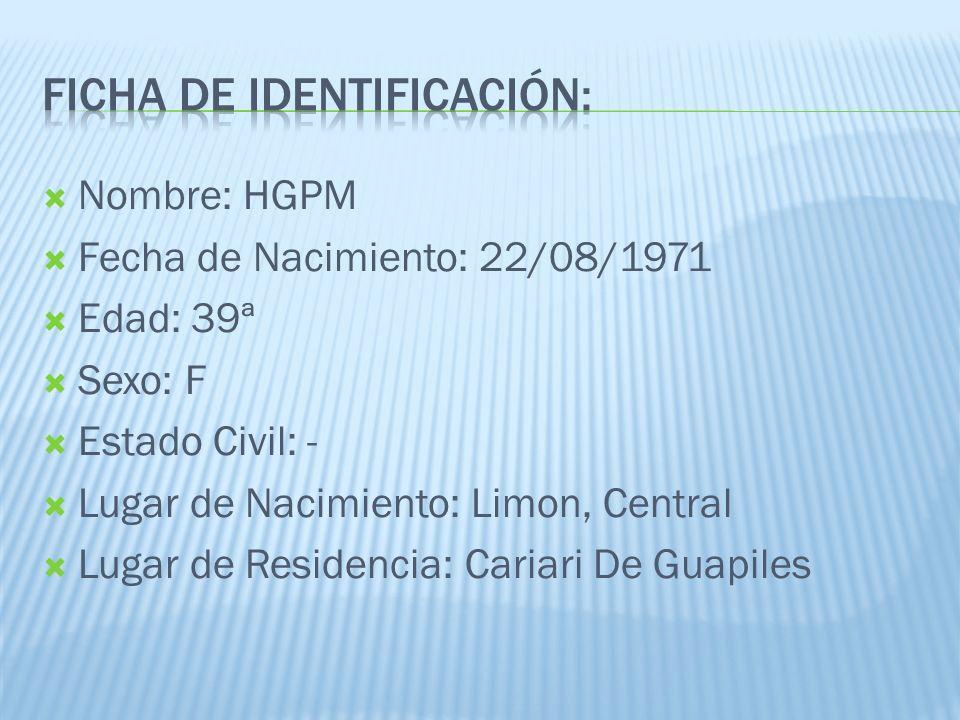 Nombre: HGPM Fecha de Nacimiento: 22/08/1971 Edad: 39ª Sexo: F Estado Civil: - Lugar de Nacimiento: Limon, Central Lugar de Residencia: Cariari De Gua