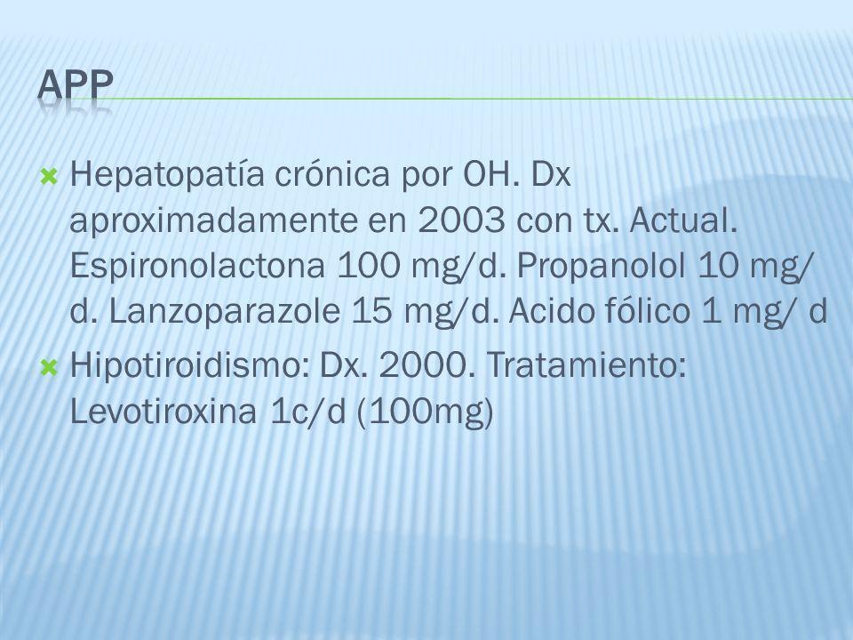 Hepatopatía crónica por OH. Dx aproximadamente en 2003 con tx. Actual. Espironolactona 100 mg/d. Propanolol 10 mg/ d. Lanzoparazole 15 mg/d. Acido fól