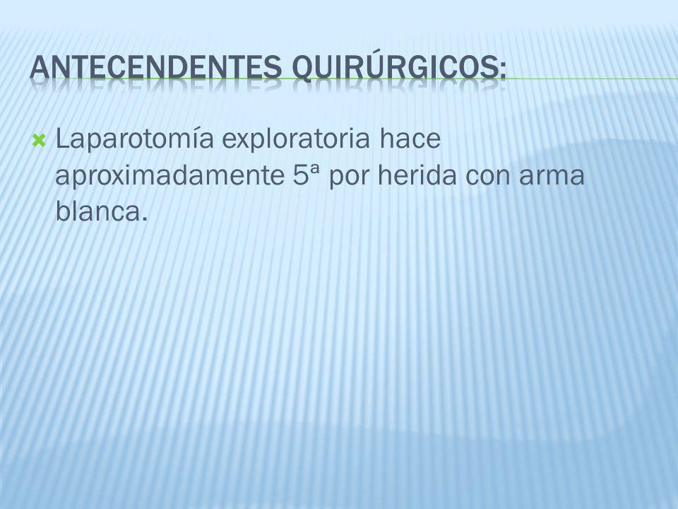 Laparotomía exploratoria hace aproximadamente 5ª por herida con arma blanca.