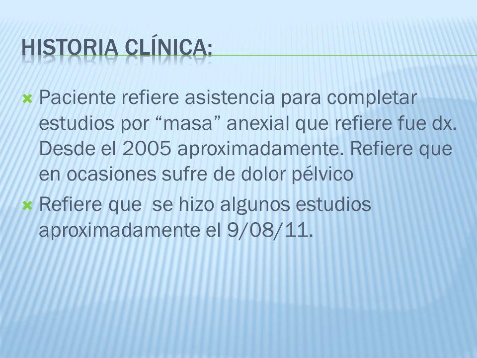 Paciente refiere asistencia para completar estudios por masa anexial que refiere fue dx. Desde el 2005 aproximadamente. Refiere que en ocasiones sufre