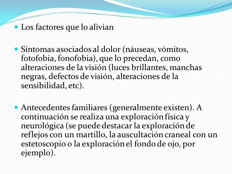Los factores que lo alivian Síntomas asociados al dolor (náuseas, vómitos, fotofobia, fonofobia), que lo precedan, como alteraciones de la visión (luc
