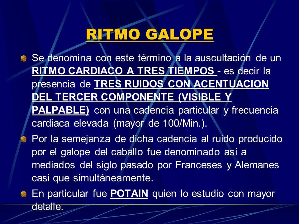 RITMO GALOPE Se denomina con este término a la auscultación de un RITMO CARDIACO A TRES TIEMPOS es decir la presencia de TRES RUIDOS CON ACENTUACION D