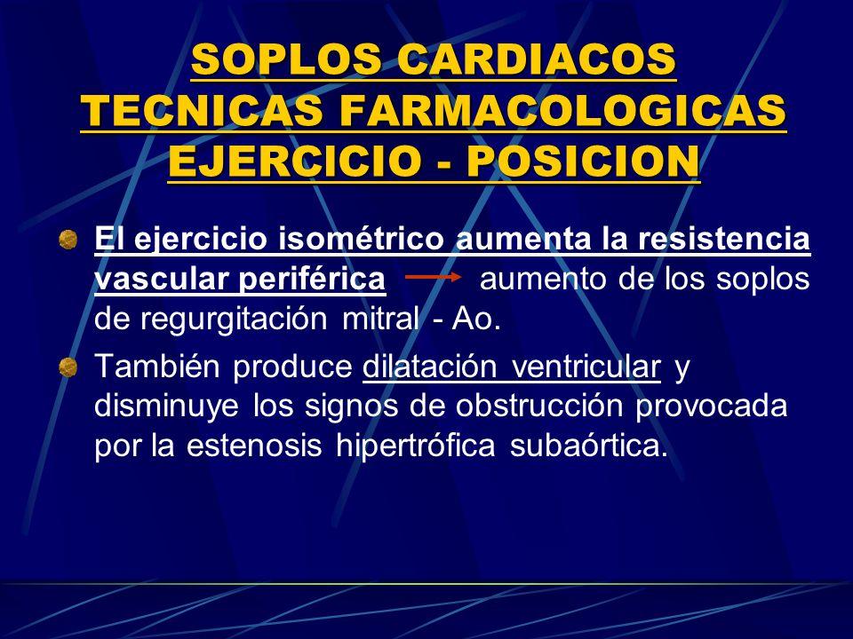 SOPLOS CARDIACOS TECNICAS FARMACOLOGICAS EJERClCIO POSICION El ejercicio isométrico aumenta la resistencia vascular periférica aumento de los soplos d