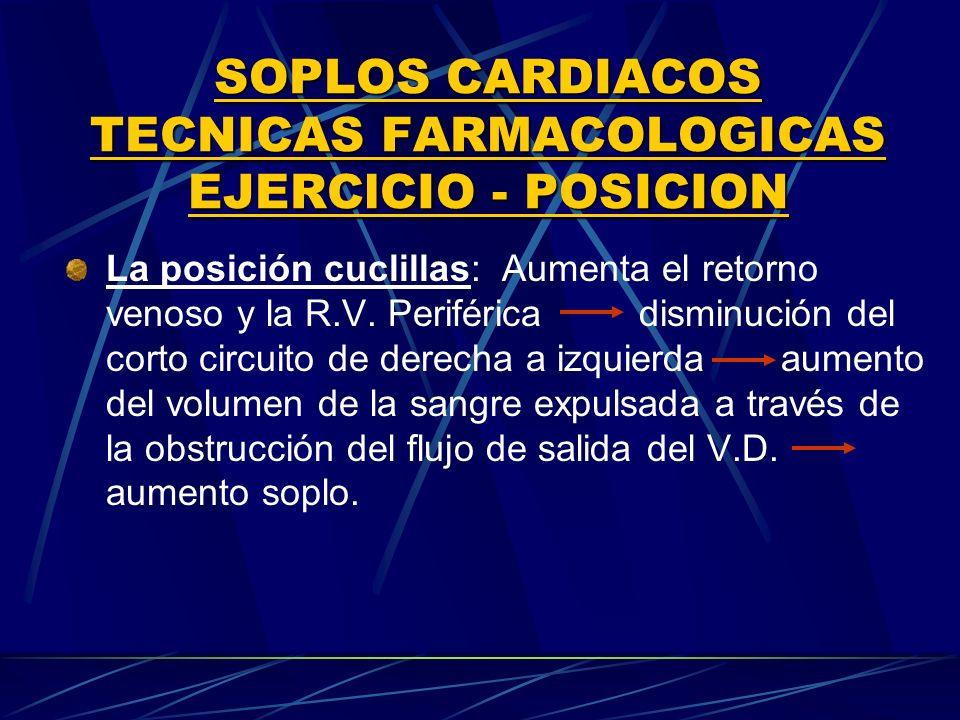 SOPLOS CARDIACOS TECNICAS FARMACOLOGICAS EJERClCIO POSICION La posición cuclillas: Aumenta el retorno venoso y la R.V. Periférica disminución del cort