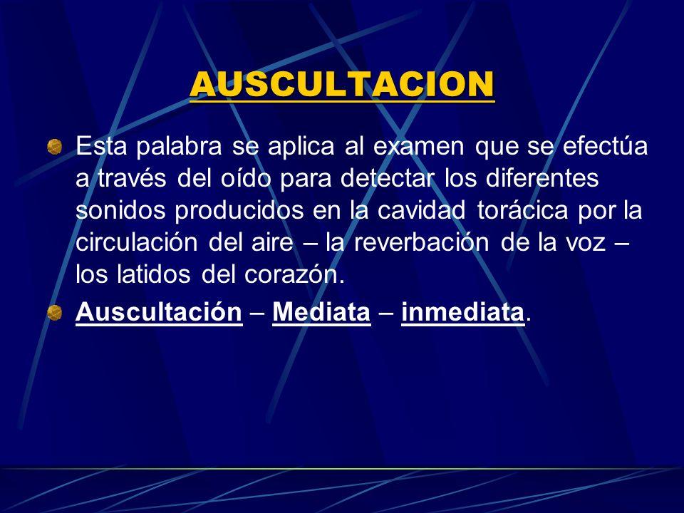 AUSCULTACION Esta palabra se aplica al examen que se efectúa a través del oído para detectar los diferentes sonidos producidos en la cavidad torácica