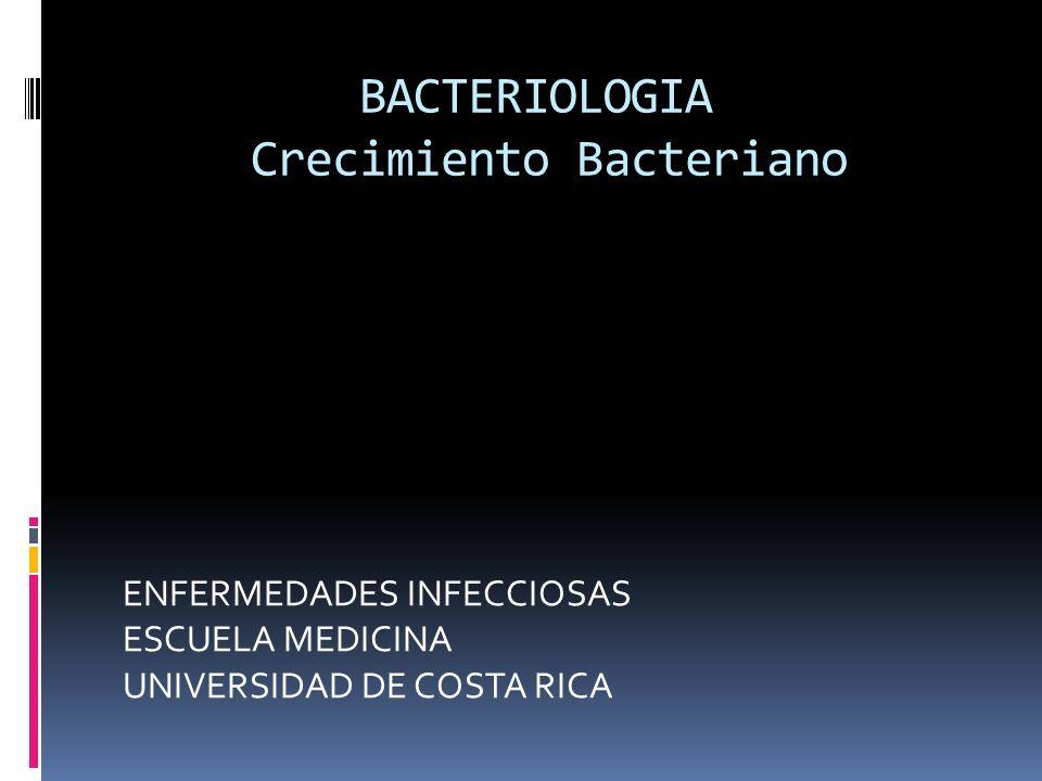 BACTERIOLOGIA Crecimiento Bacteriano ENFERMEDADES INFECCIOSAS ESCUELA MEDICINA UNIVERSIDAD DE COSTA RICA