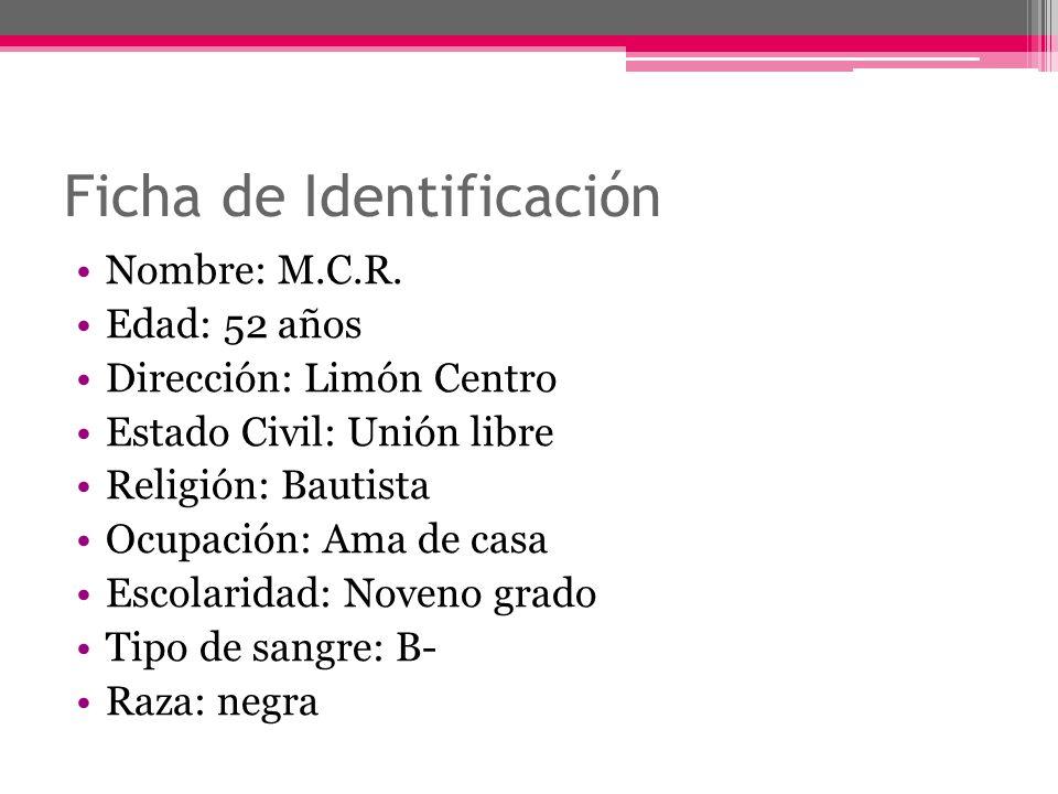 Ficha de Identificación Nombre: M.C.R. Edad: 52 años Dirección: Limón Centro Estado Civil: Unión libre Religión: Bautista Ocupación: Ama de casa Escol
