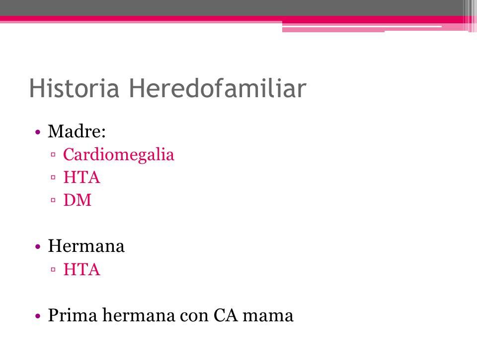 Historia Heredofamiliar Madre: Cardiomegalia HTA DM Hermana HTA Prima hermana con CA mama