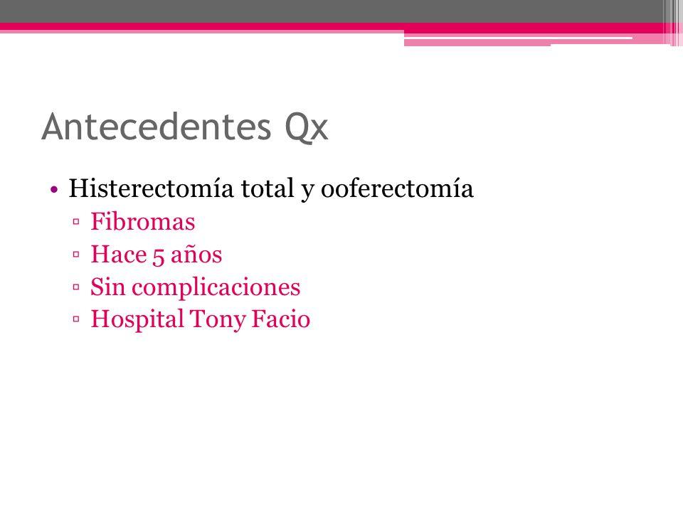 Antecedentes Qx Histerectomía total y ooferectomía Fibromas Hace 5 años Sin complicaciones Hospital Tony Facio