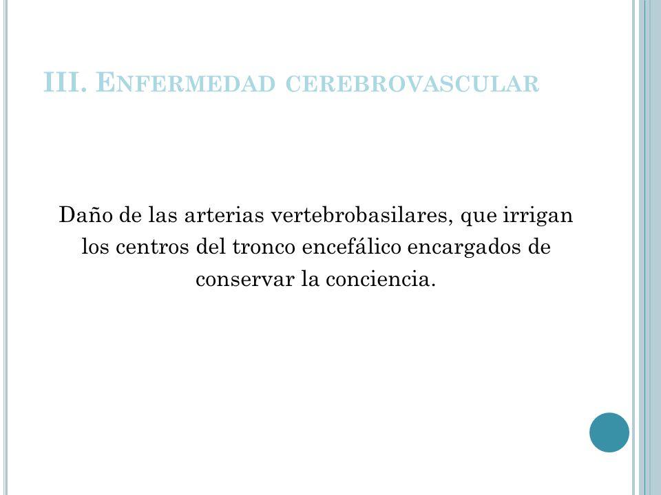 III. E NFERMEDAD CEREBROVASCULAR Daño de las arterias vertebrobasilares, que irrigan los centros del tronco encefálico encargados de conservar la conc
