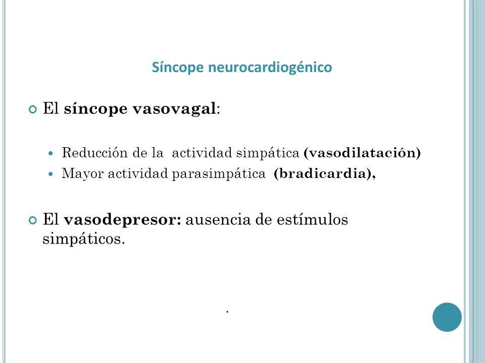 El síncope vasovagal : Reducción de la actividad simpática (vasodilatación) Mayor actividad parasimpática (bradicardia), El vasodepresor: ausencia de estímulos simpáticos..