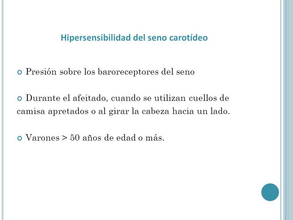 Hipersensibilidad del seno carotídeo Presión sobre los baroreceptores del seno Durante el afeitado, cuando se utilizan cuellos de camisa apretados o al girar la cabeza hacia un lado.