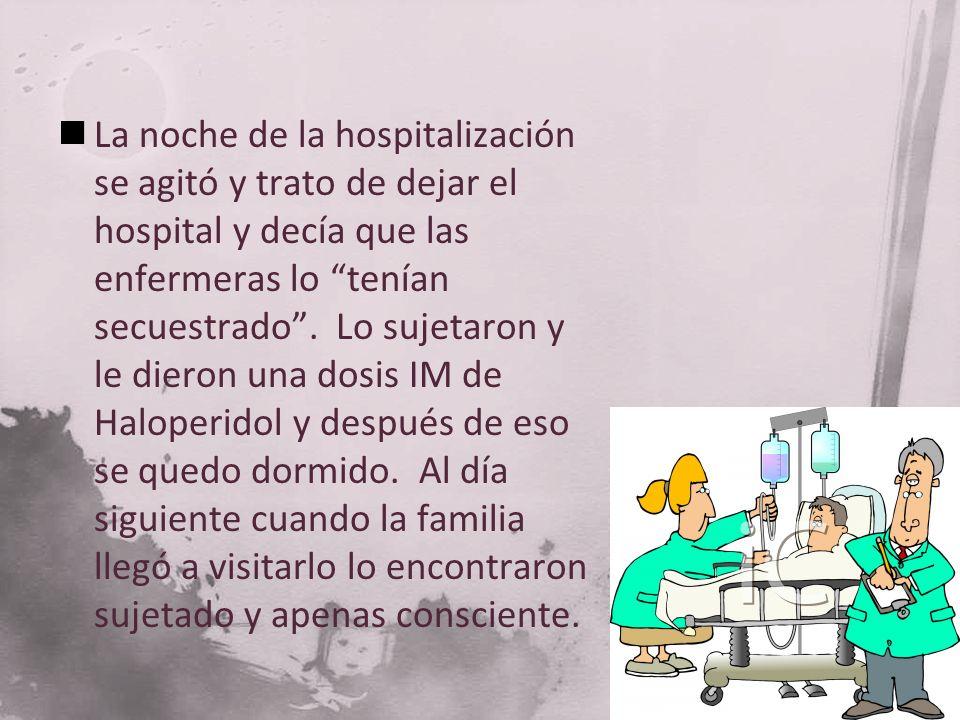 La noche de la hospitalización se agitó y trato de dejar el hospital y decía que las enfermeras lo tenían secuestrado. Lo sujetaron y le dieron una do
