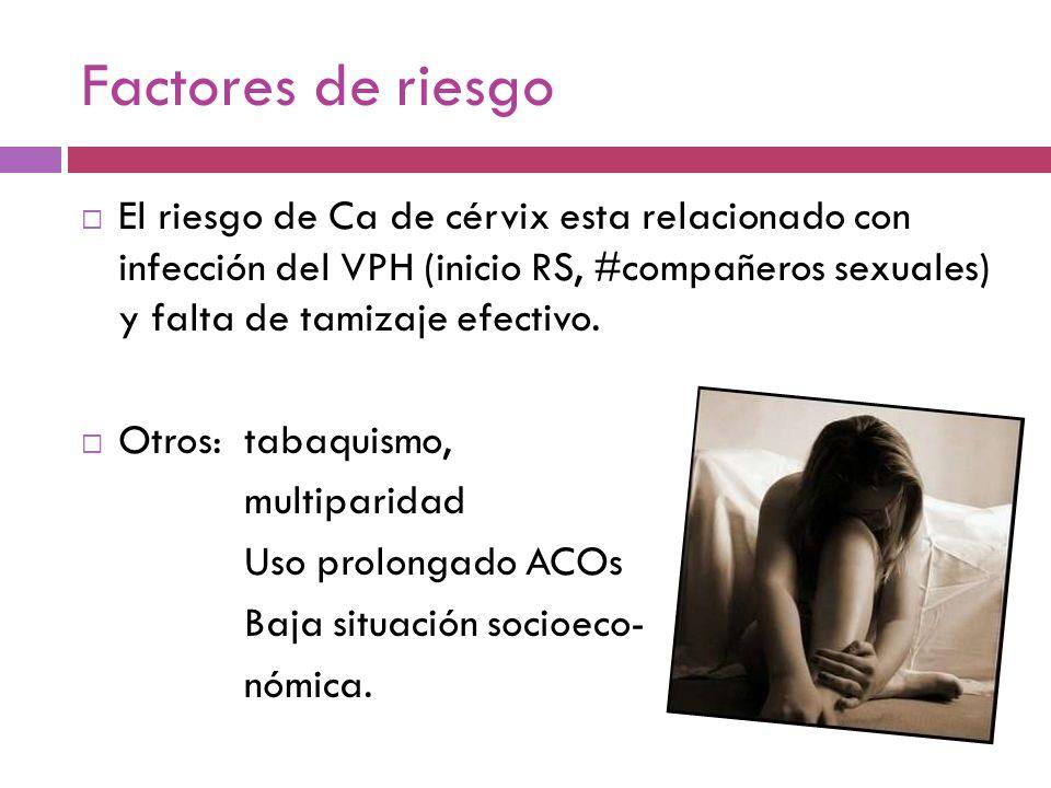 Factores de riesgo El riesgo de Ca de cérvix esta relacionado con infección del VPH (inicio RS, #compañeros sexuales) y falta de tamizaje efectivo. Ot