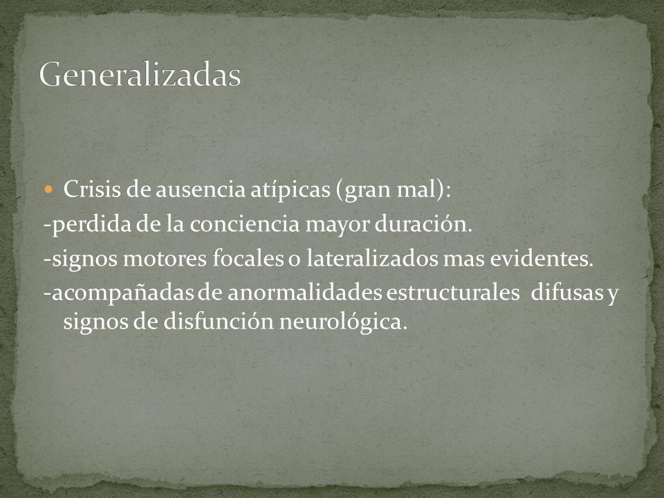 Crisis de ausencia atípicas (gran mal): -perdida de la conciencia mayor duración. -signos motores focales o lateralizados mas evidentes. -acompañadas