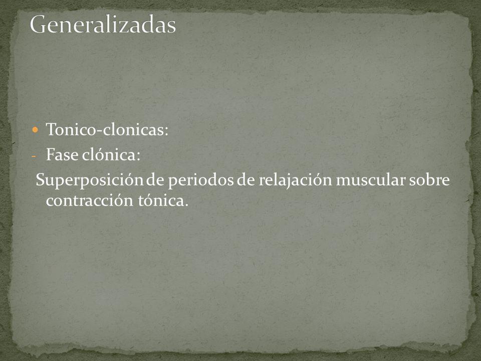 Tonico-clonicas: - Fase clónica: Superposición de periodos de relajación muscular sobre contracción tónica.