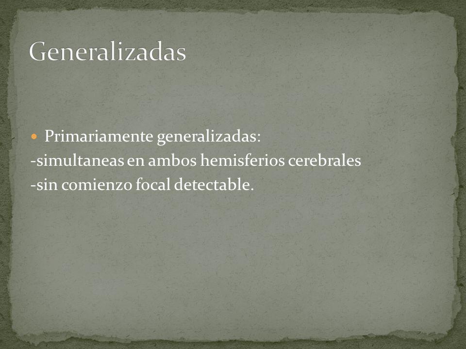 Primariamente generalizadas: -simultaneas en ambos hemisferios cerebrales -sin comienzo focal detectable.