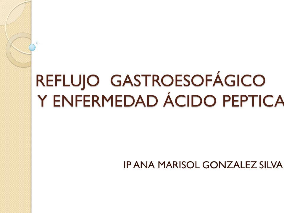REFLUJO GASTROESOFÁGICO Y ENFERMEDAD ÁCIDO PEPTICA IP ANA MARISOL GONZALEZ SILVA