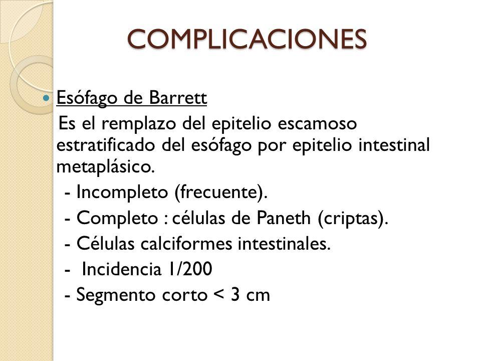 COMPLICACIONES Esófago de Barrett Es el remplazo del epitelio escamoso estratificado del esófago por epitelio intestinal metaplásico. - Incompleto (fr