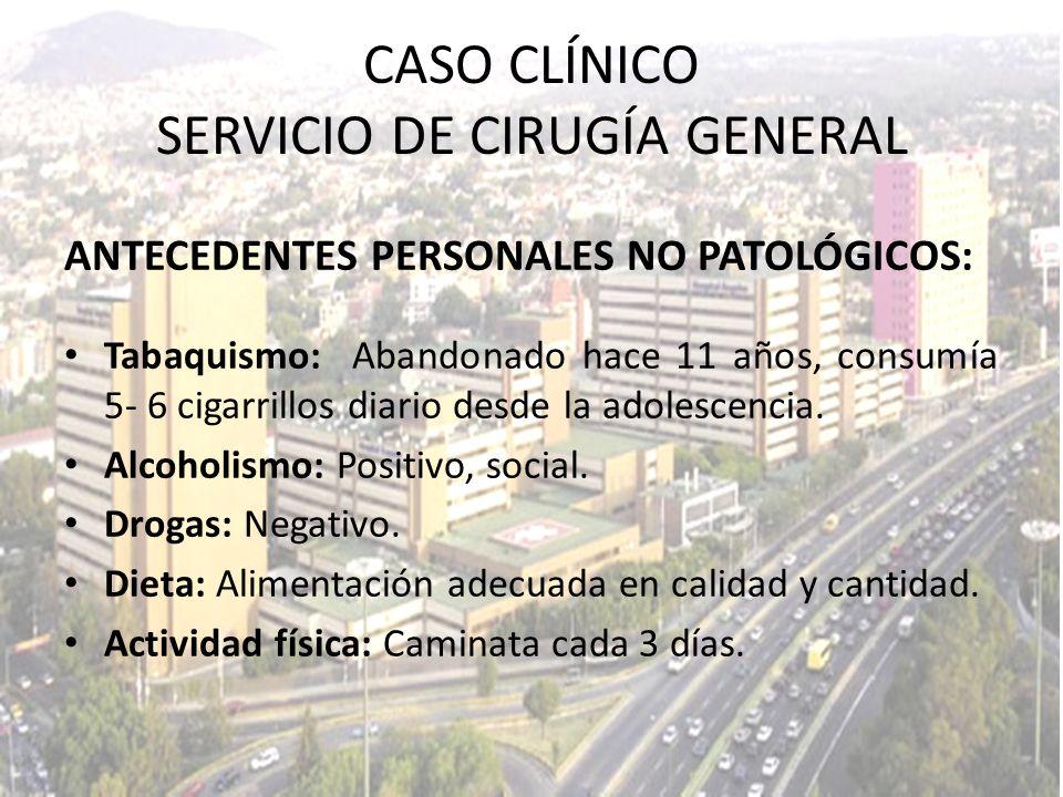 CASO CLÍNICO SERVICIO DE CIRUGÍA GENERAL ANTECEDENTES PERSONALES NO PATOLÓGICOS: Tabaquismo: Abandonado hace 11 años, consumía 5- 6 cigarrillos diario