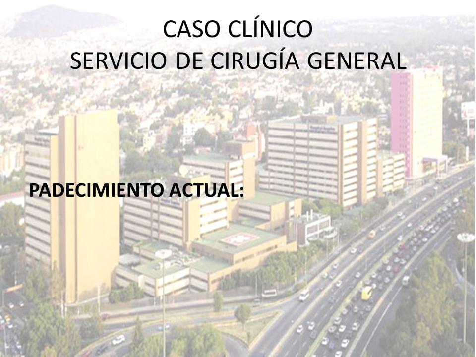 CASO CLÍNICO SERVICIO DE CIRUGÍA GENERAL PADECIMIENTO ACTUAL: