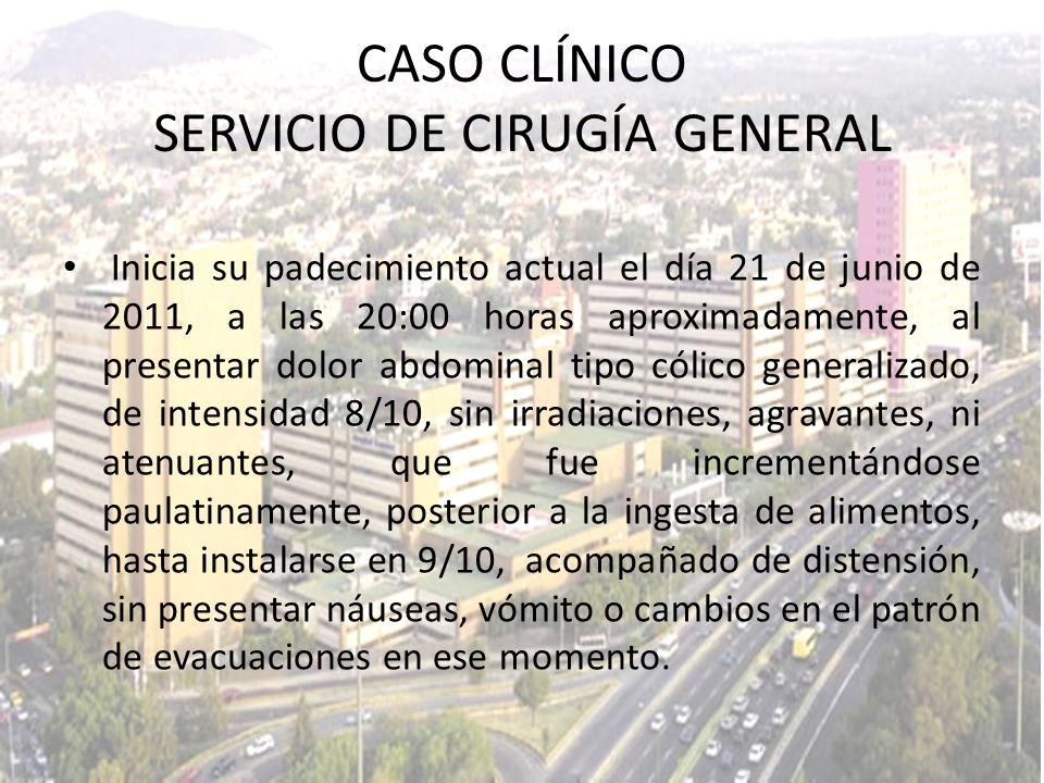 CASO CLÍNICO SERVICIO DE CIRUGÍA GENERAL Inicia su padecimiento actual el día 21 de junio de 2011, a las 20:00 horas aproximadamente, al presentar dol