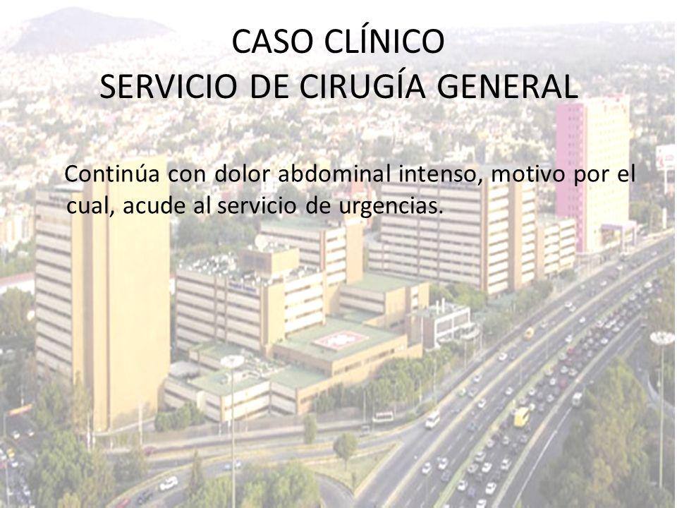 CASO CLÍNICO SERVICIO DE CIRUGÍA GENERAL Continúa con dolor abdominal intenso, motivo por el cual, acude al servicio de urgencias.