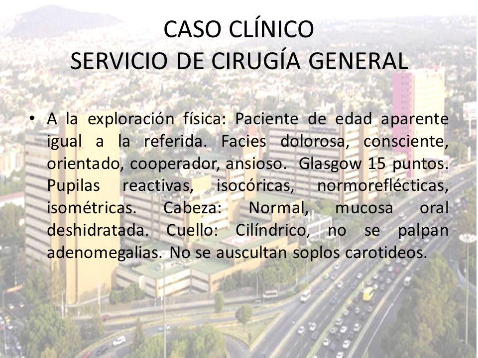 CASO CLÍNICO SERVICIO DE CIRUGÍA GENERAL A la exploración física: Paciente de edad aparente igual a la referida. Facies dolorosa, consciente, orientad
