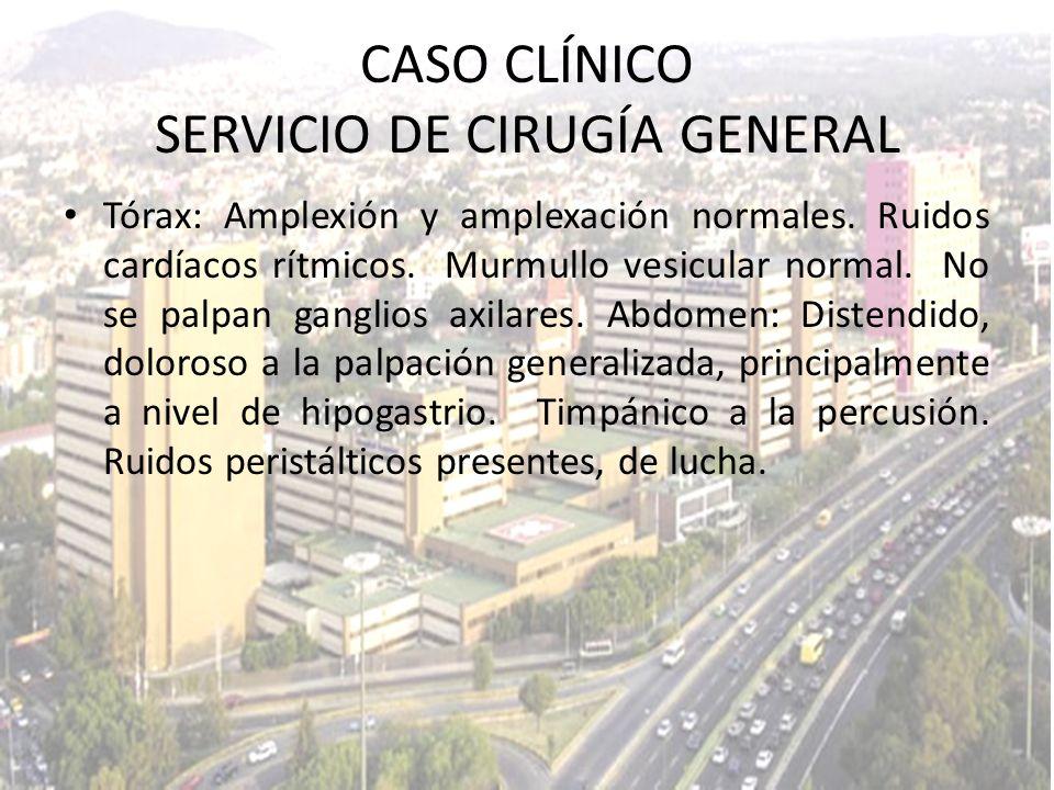 CASO CLÍNICO SERVICIO DE CIRUGÍA GENERAL Tórax: Amplexión y amplexación normales. Ruidos cardíacos rítmicos. Murmullo vesicular normal. No se palpan g