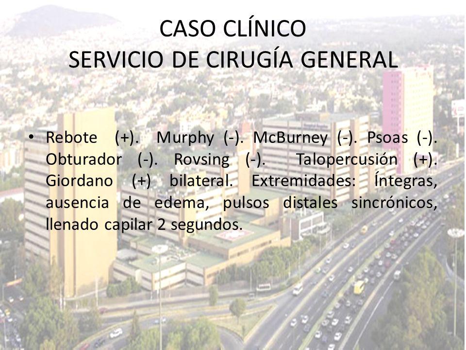 CASO CLÍNICO SERVICIO DE CIRUGÍA GENERAL Rebote (+). Murphy (-). McBurney (-). Psoas (-). Obturador (-). Rovsing (-). Talopercusión (+). Giordano (+)