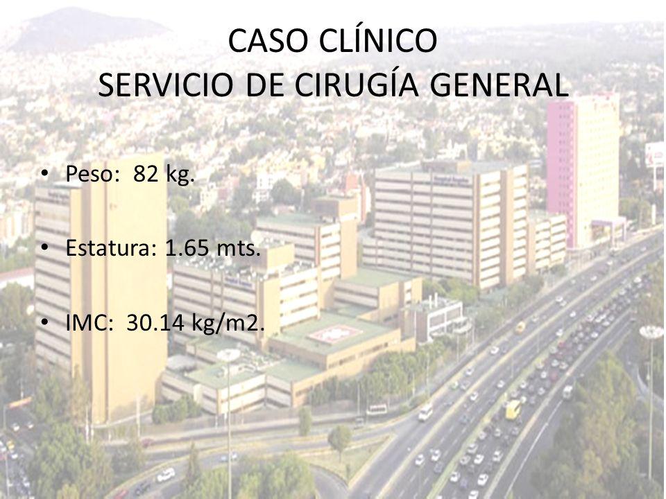 CASO CLÍNICO SERVICIO DE CIRUGÍA GENERAL Peso: 82 kg. Estatura: 1.65 mts. IMC: 30.14 kg/m2.
