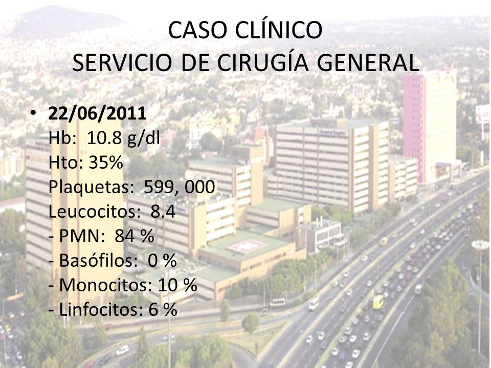 CASO CLÍNICO SERVICIO DE CIRUGÍA GENERAL 22/06/2011 Hb: 10.8 g/dl Hto: 35% Plaquetas: 599, 000 Leucocitos: 8.4 - PMN: 84 % - Basófilos: 0 % - Monocito