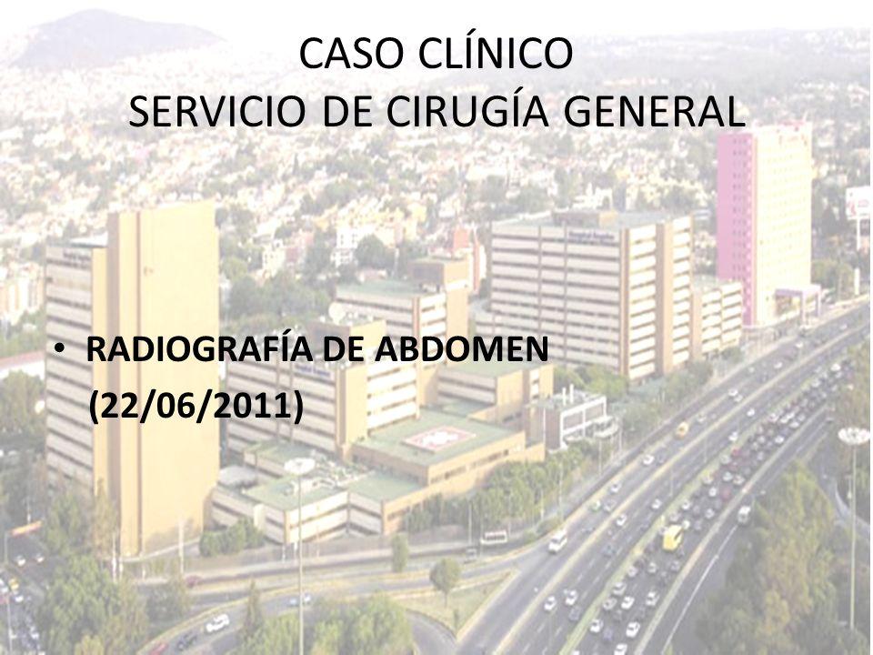 CASO CLÍNICO SERVICIO DE CIRUGÍA GENERAL RADIOGRAFÍA DE ABDOMEN (22/06/2011)