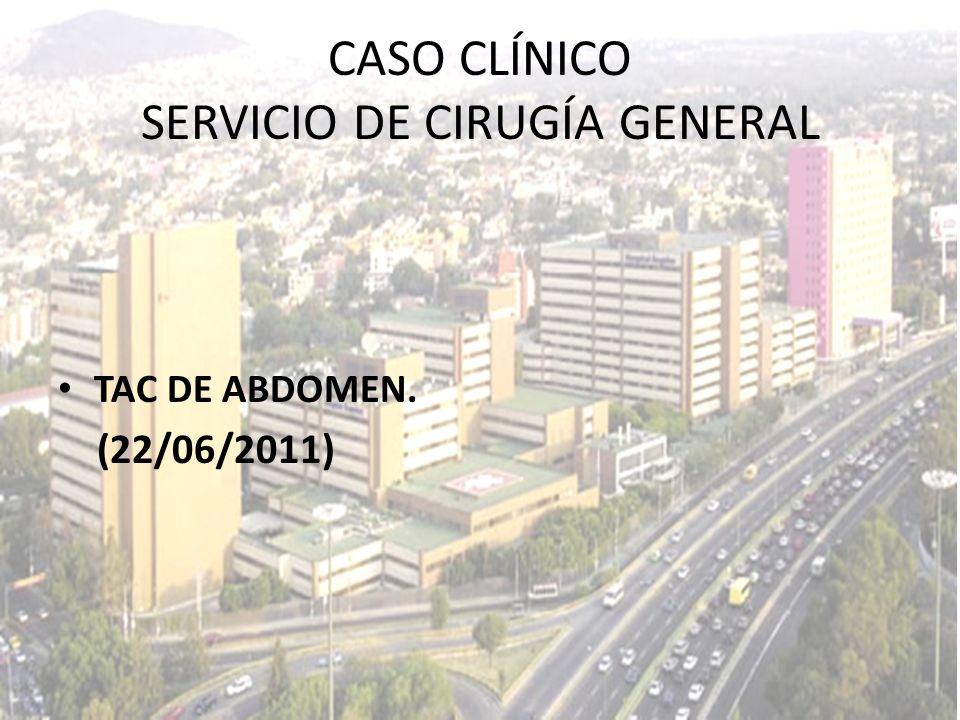 CASO CLÍNICO SERVICIO DE CIRUGÍA GENERAL TAC DE ABDOMEN. (22/06/2011)