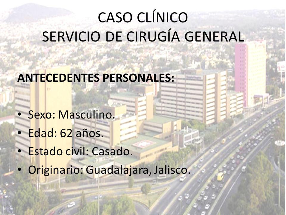 CASO CLÍNICO SERVICIO DE CIRUGÍA GENERAL ANTECEDENTES PERSONALES: Sexo: Masculino. Edad: 62 años. Estado civil: Casado. Originario: Guadalajara, Jalis